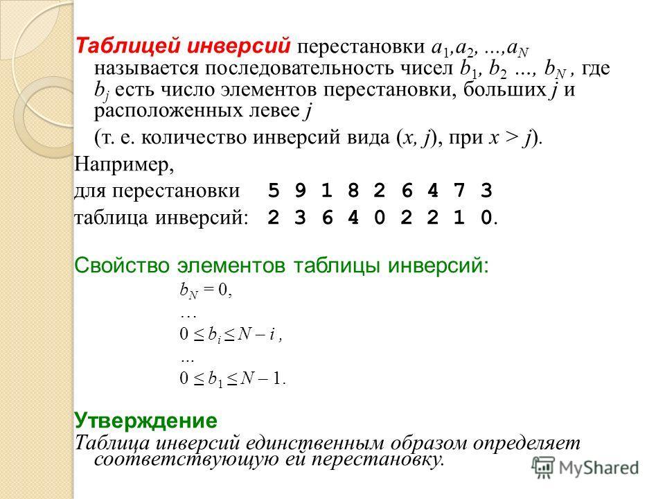 Таблицей инверсий перестановки a 1,a 2,...,a N называется последовательность чисел b 1, b 2 …, b N, где b j есть число элементов перестановки, больших j и расположенных левее j (т. е. количество инверсий вида (x, j), при x > j). Например, для переста