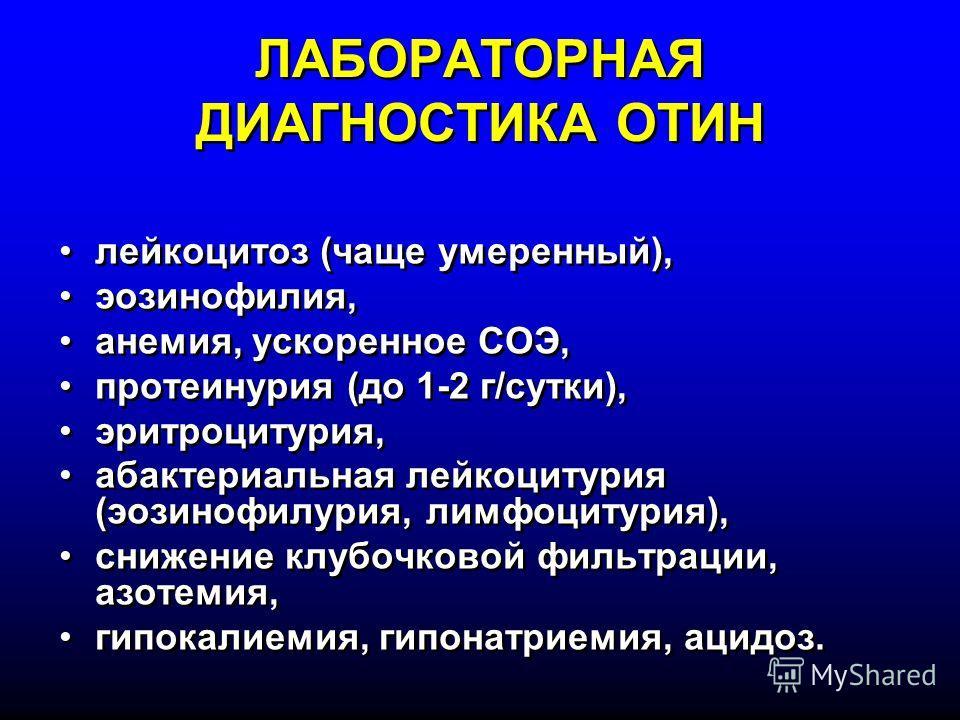 ЛАБОРАТОРНАЯ ДИАГНОСТИКА ОТИН лейкоцитоз (чаще умеренный), эозинофилия, анемия, ускоренное СОЭ, протеинурия (до 1-2 г/сутки), эритроцитурия, абактериальная лейкоцитурия (эозинофилурия, лимфоцитурия), снижение клубочковой фильтрации, азотемия, гипокал