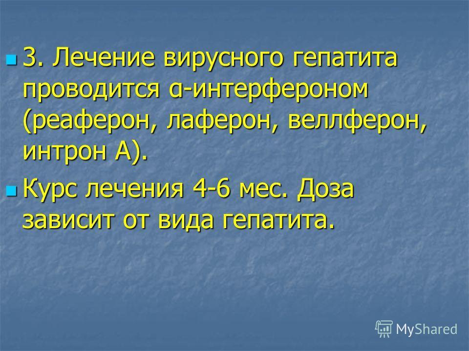 3. Лечение вирусного гепатита проводится α-интерфероном (реаферон, лаферон, веллферон, интрон А). 3. Лечение вирусного гепатита проводится α-интерфероном (реаферон, лаферон, веллферон, интрон А). Курс лечения 4-6 мес. Доза зависит от вида гепатита. К