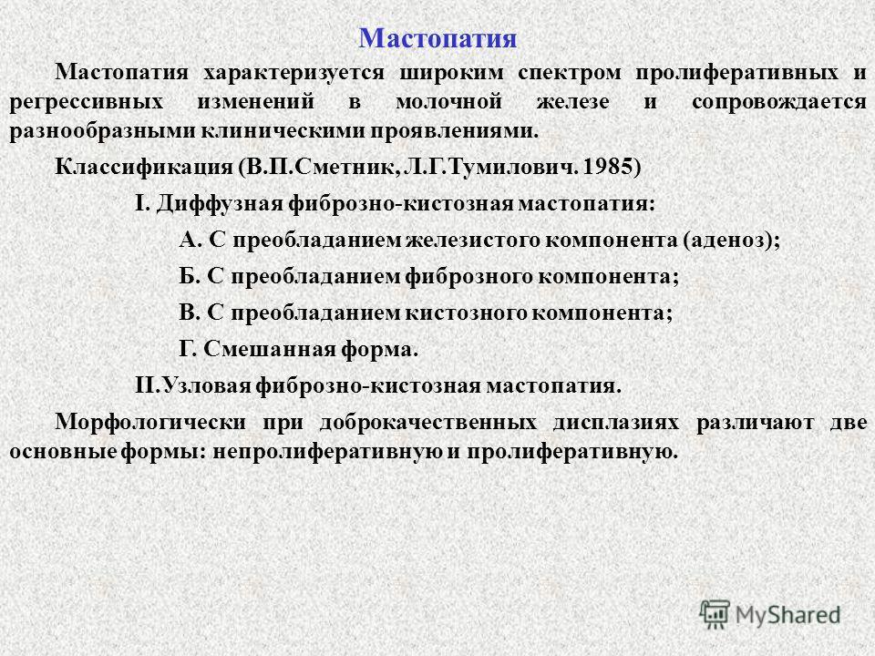 Мастопатия характеризуется широким спектром пролиферативных и регрессивных изменений в молочной железе и сопровождается разнообразными клиническими проявлениями. Мастопатия Классификация (В.П.Сметник, Л.Г.Тумилович. 1985) I. Диффузная фиброзно-кистоз