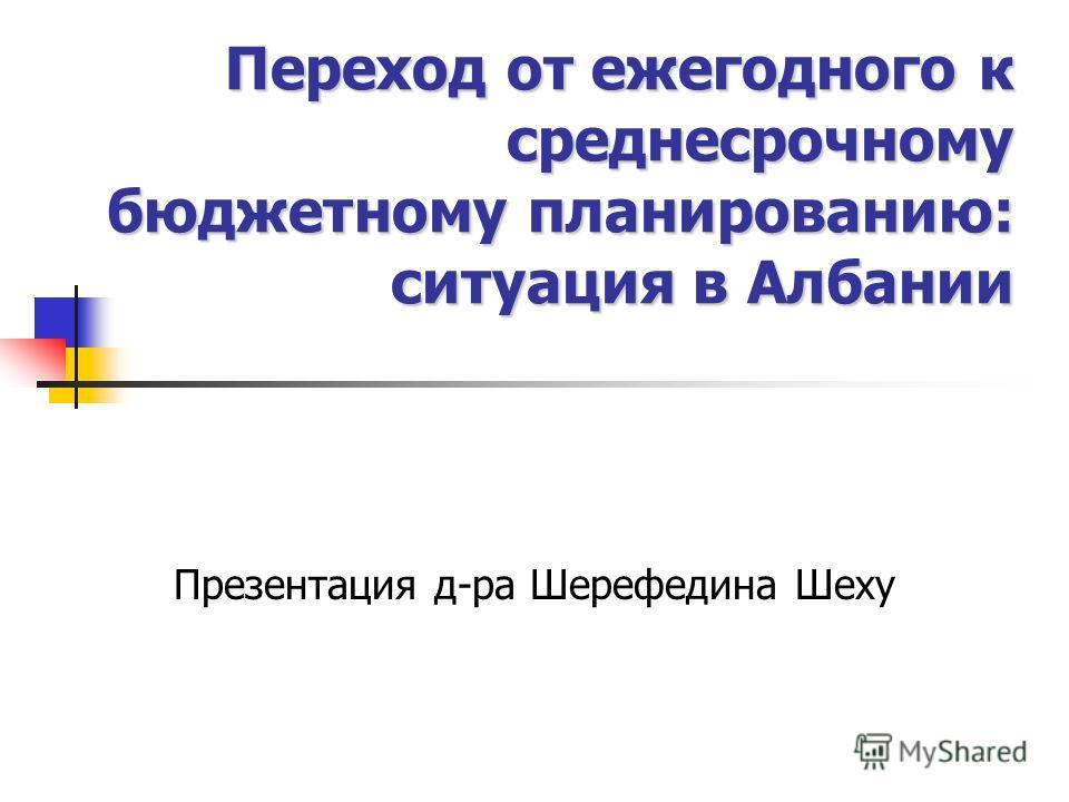 Переход от ежегодного к среднесрочному бюджетному планированию: ситуация в Албании Презентация д-ра Шерефедина Шеху