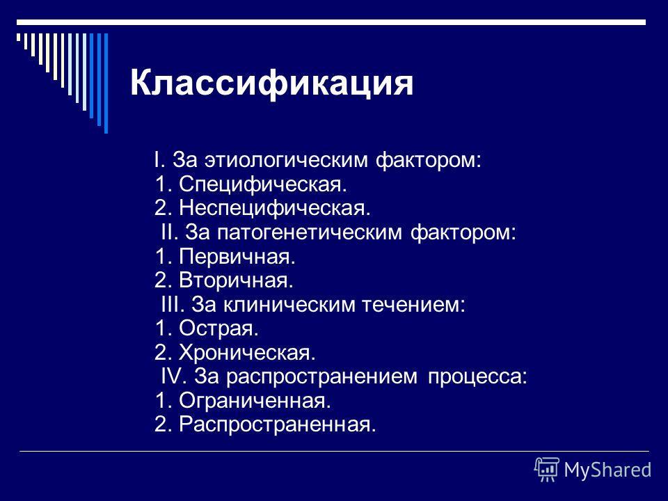 Классификация I. За этиологическим фактором: 1. Cпецифическая. 2. Неспецифическая. II. За патогенетическим фактором: 1. Первичная. 2. Вторичная. III. За клиническим течением: 1. Острая. 2. Хроническая. IV. За распространением процесса: 1. Ограниченна