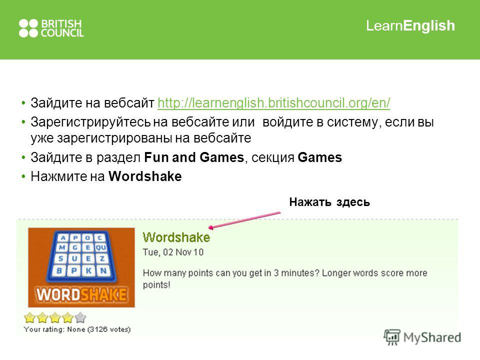 LearnEnglish Зайдите на вебсайт http://learnenglish.britishcouncil.org/en/http://learnenglish.britishcouncil.org/en/ Зарегистрируйтесь на вебсайте или войдите в систему, если вы уже зарегистрированы на вебсайте Зайдите в раздел Fun and Games, секция