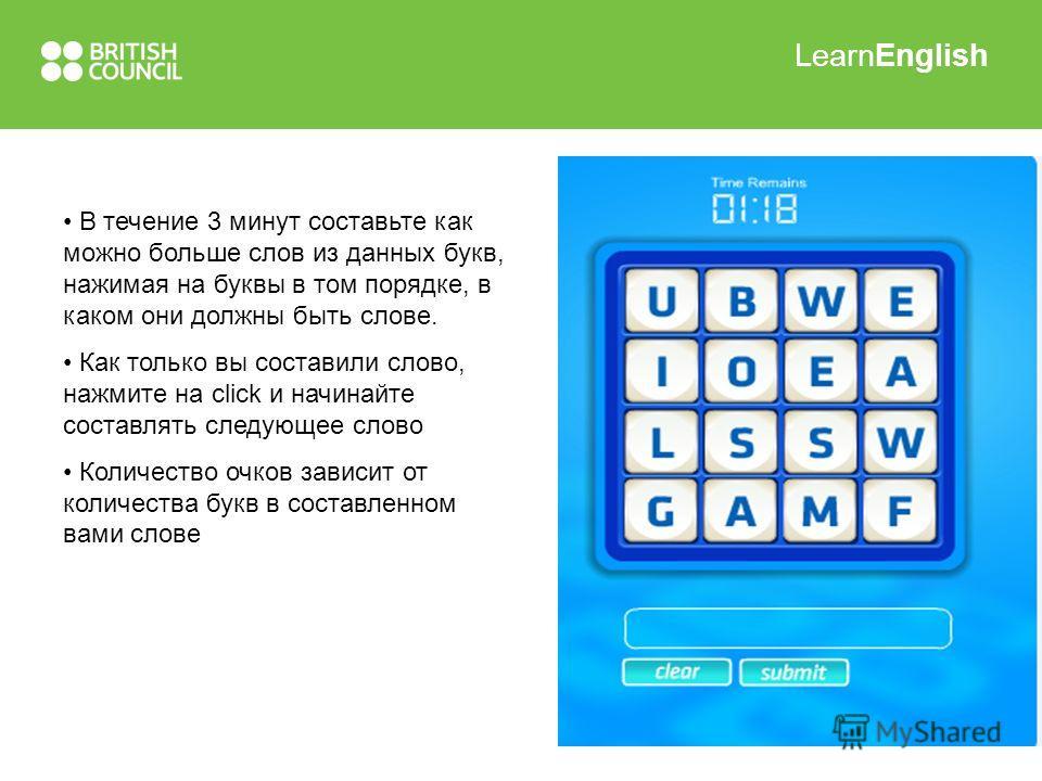 LearnEnglish В течение 3 минут составьте как можно больше слов из данных букв, нажимая на буквы в том порядке, в каком они должны быть слове. Как только вы составили слово, нажмите на click и начинайте составлять следующее слово Количество очков зави