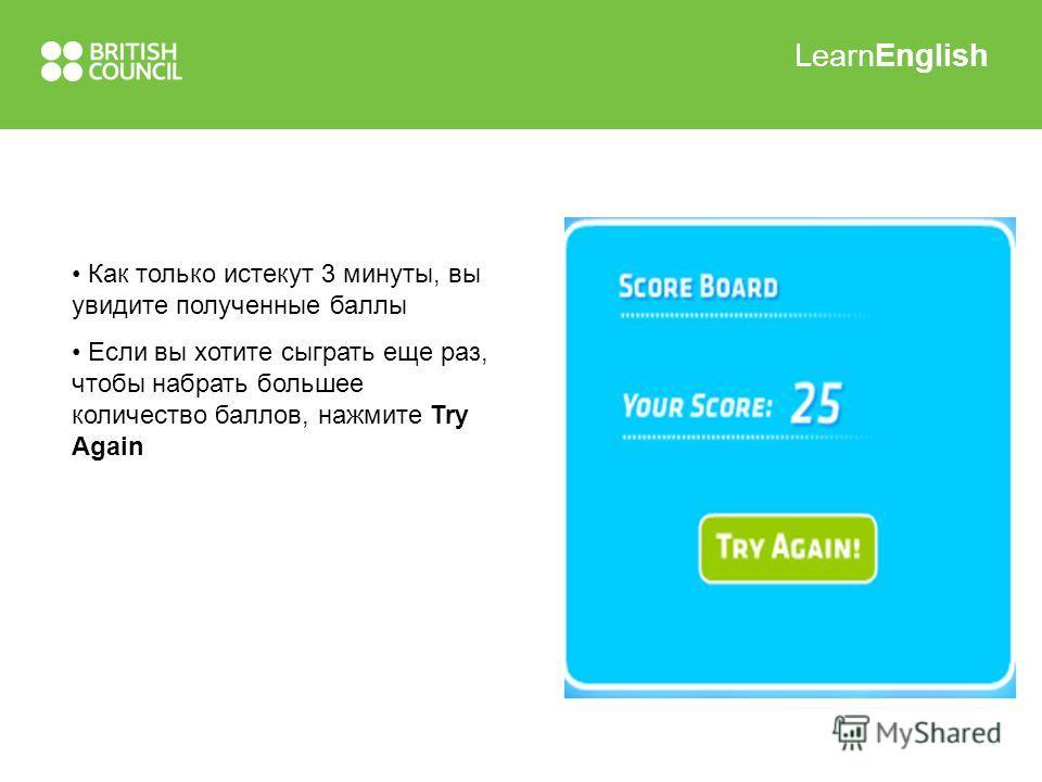 LearnEnglish Как только истекут 3 минуты, вы увидите полученные баллы Если вы хотите сыграть еще раз, чтобы набрать большее количество баллов, нажмите Try Again