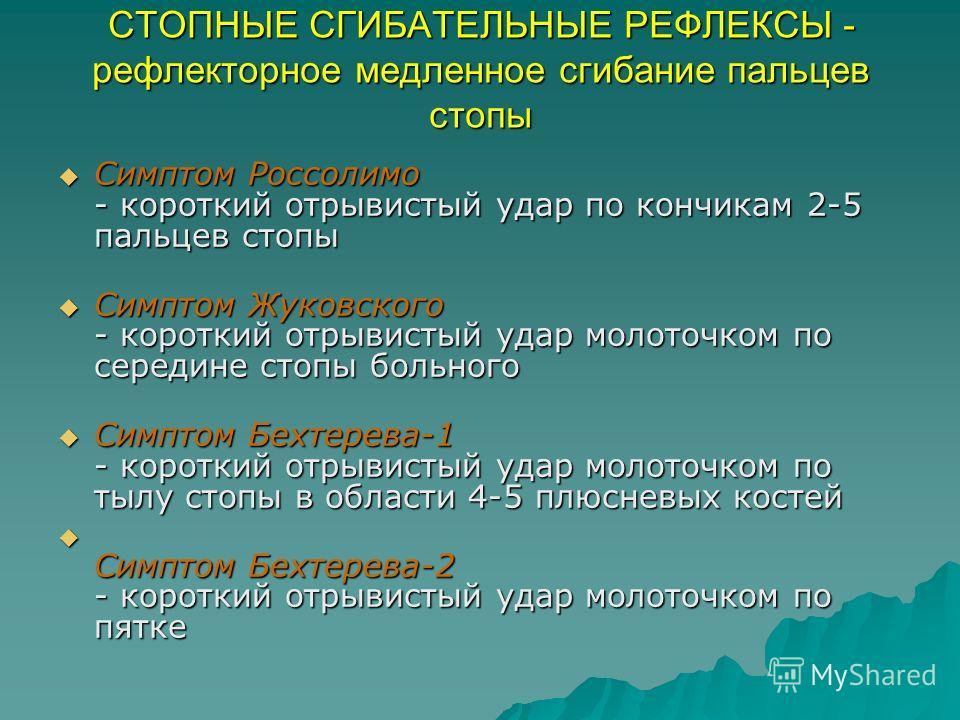 СТОПНЫЕ СГИБАТЕЛЬНЫЕ РЕФЛЕКСЫ - рефлекторное медленное сгибание пальцев стопы Симптом Россолимо - короткий отрывистый удар по кончикам 2-5 пальцев стопы Симптом Россолимо - короткий отрывистый удар по кончикам 2-5 пальцев стопы Симптом Жуковского - к