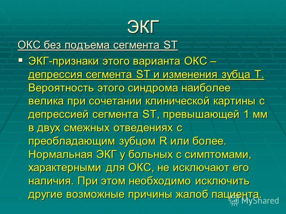 ЭКГ ОКС без подъема сегмента ST ЭКГ-признаки этого варианта ОКС – депрессия сегмента ST и изменения зубца Т. Вероятность этого синдрома наиболее велика при сочетании клинической картины с депрессией сегмента ST, превышающей 1 мм в двух смежных отведе