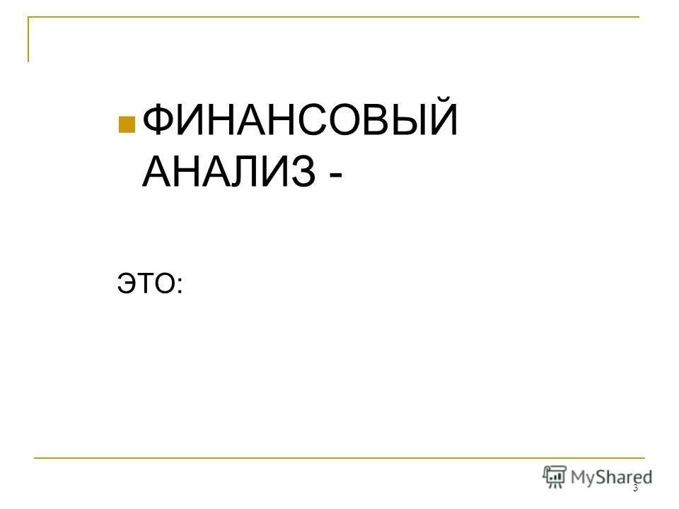 3 ФИНАНСОВЫЙ АНАЛИЗ - ЭТО:
