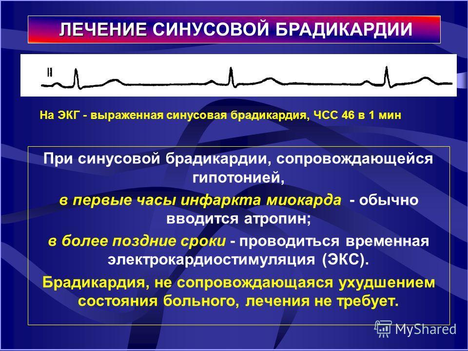 При синусовой брадикардии, сопровождающейся гипотонией, в первые часы инфаркта миокарда - обычно вводится атропин; в более поздние сроки - проводиться временная электрокардиостимуляция (ЭКС). Брадикардия, не сопровождающаяся ухудшением состояния боль