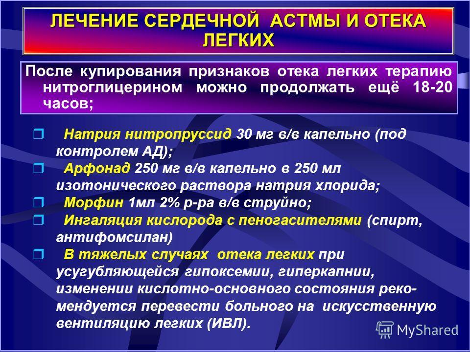 ЛЕЧЕНИЕ СЕРДЕЧНОЙ АСТМЫ И ОТЕКА ЛЕГКИХ После купирования признаков отека легких терапию нитроглицерином можно продолжать ещё 18-20 часов; Натрия нитропруссид 30 мг в/в капельно (под контролем АД); Арфонад 250 мг в/в капельно в 250 мл изотонического р
