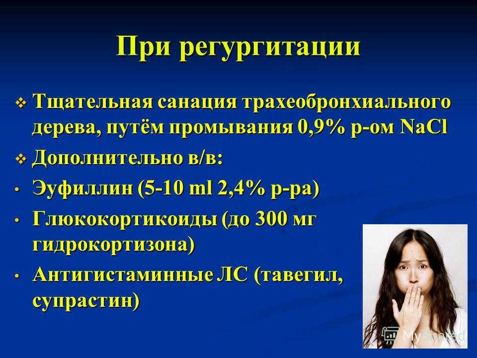 При регургитации Тщательная санация трахеобронхиального дерева, путём промывания 0,9% р-ом NaCl Тщательная санация трахеобронхиального дерева, путём промывания 0,9% р-ом NaCl Дополнительно в/в: Дополнительно в/в: Эуфиллин (5-10 ml 2,4% р-ра) Эуфиллин