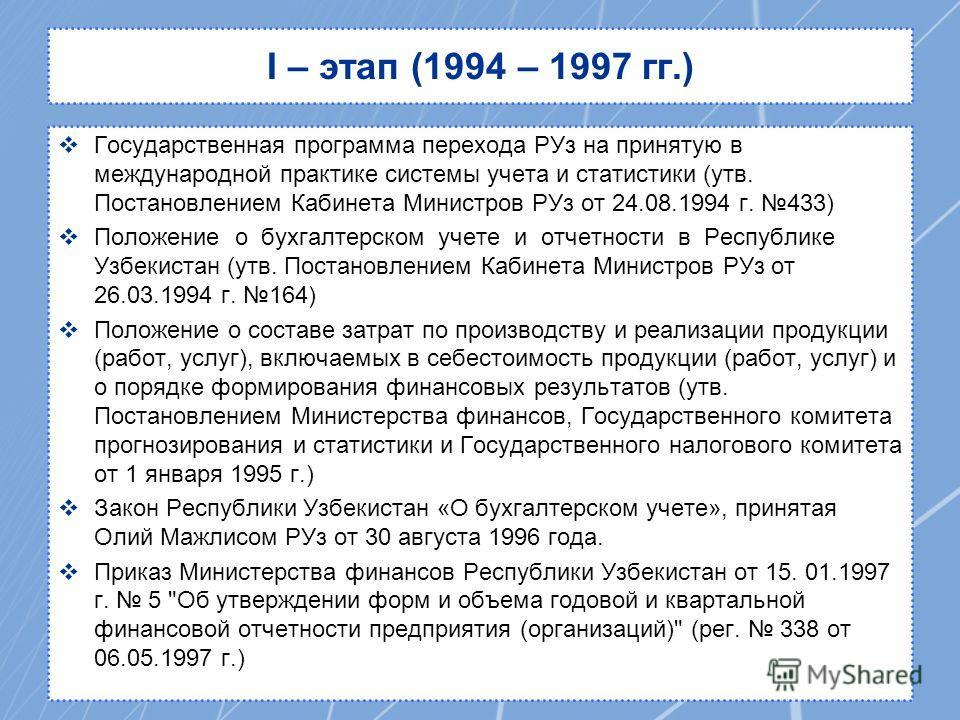 I – этап (1994 – 1997 гг.) Государственная программа перехода РУз на принятую в международной практике системы учета и статистики (утв. Постановлением Кабинета Министров РУз от 24.08.1994 г. 433) Положение о бухгалтерском учете и отчетности в Республ