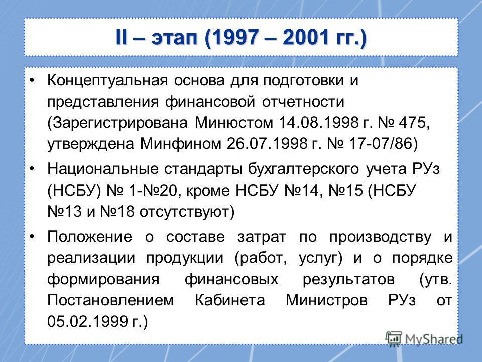 II – этап (1997 – 2001 гг.) Концептуальная основа для подготовки и представления финансовой отчетности (Зарегистрирована Минюстом 14.08.1998 г. 475, утверждена Минфином 26.07.1998 г. 17-07/86) Национальные стандарты бухгалтерского учета РУз (НСБУ) 1-