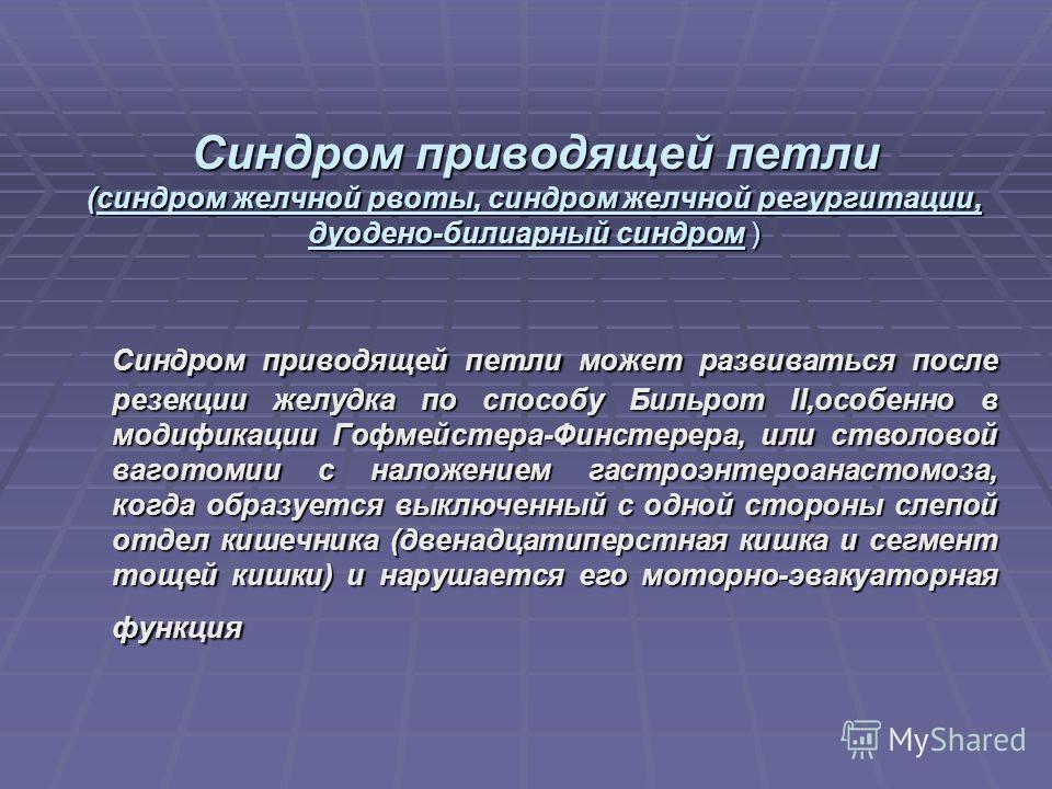 Синдром приводящей петли (синдром желчной рвоты, синдром желчной регургитации, дуодено-билиарный синдром ) Синдром приводящей петли может развиваться после резекции желудка по способу Бильрот II,особенно в модификации Гофмейстера-Финстерера, или ство