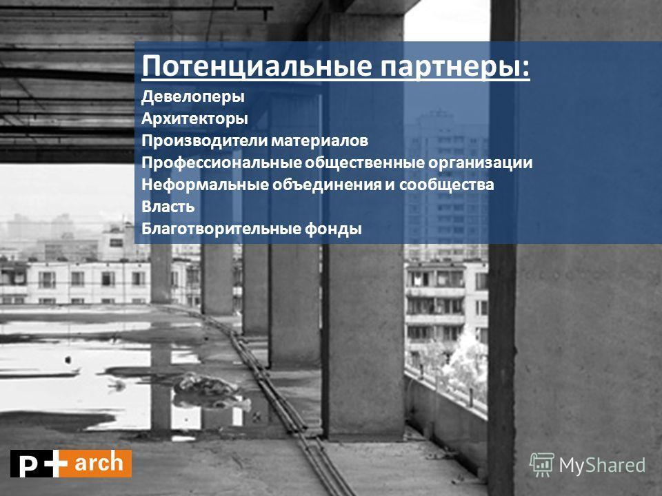 Потенциальные партнеры: Девелоперы Архитекторы Производители материалов Профессиональные общественные организации Неформальные объединения и сообщества Власть Благотворительные фонды