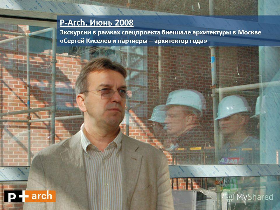 P-Arch. Июнь 2008 Экскурсии в рамках спецпроекта биеннале архитектуры в Москве «Сергей Киселев и партнеры – архитектор года»