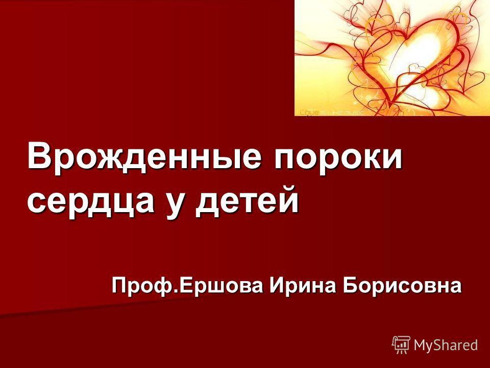 Врожденные пороки сердца у детей Проф.Ершова Ирина Борисовна