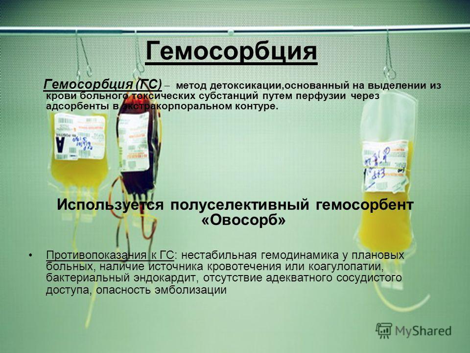 Гемосорбция Гемосорбция (ГС) метод детоксикации,основанный на выделении из крови больного токсических субстанций путем перфузии через адсорбенты в экстракорпоральном контуре. Используется полуселективный гемосорбент «Овосорб» Противопоказания к ГС: н