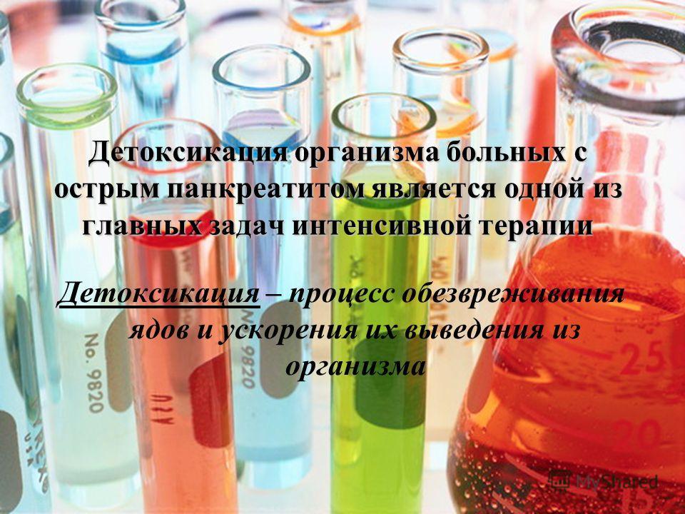 Детоксикация организма больных с острым панкреатитом является одной из главных задач интенсивной терапии Детоксикация – процесс обезвреживания ядов и ускорения их выведения из организма
