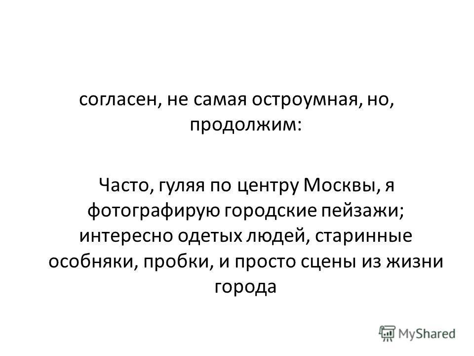 согласен, не самая остроумная, но, продолжим: Часто, гуляя по центру Москвы, я фотографирую городские пейзажи; интересно одетых людей, старинные особняки, пробки, и просто сцены из жизни города