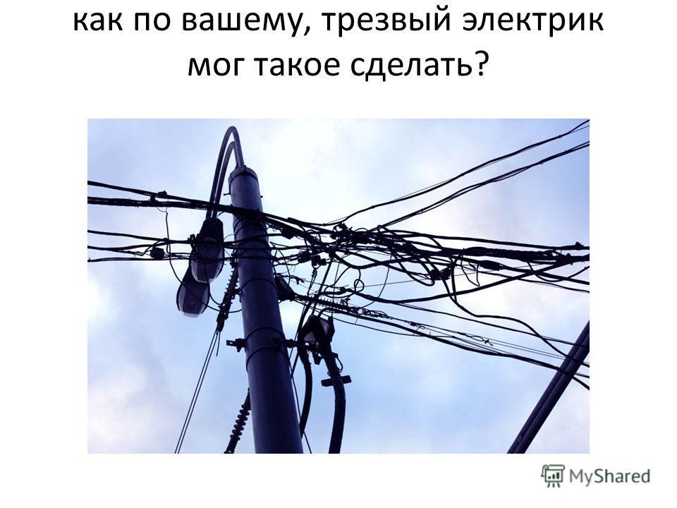 как по вашему, трезвый электрик мог такое сделать?