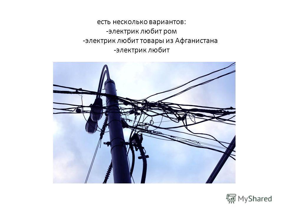 есть несколько вариантов: -электрик любит ром -электрик любит товары из Афганистана -электрик любит