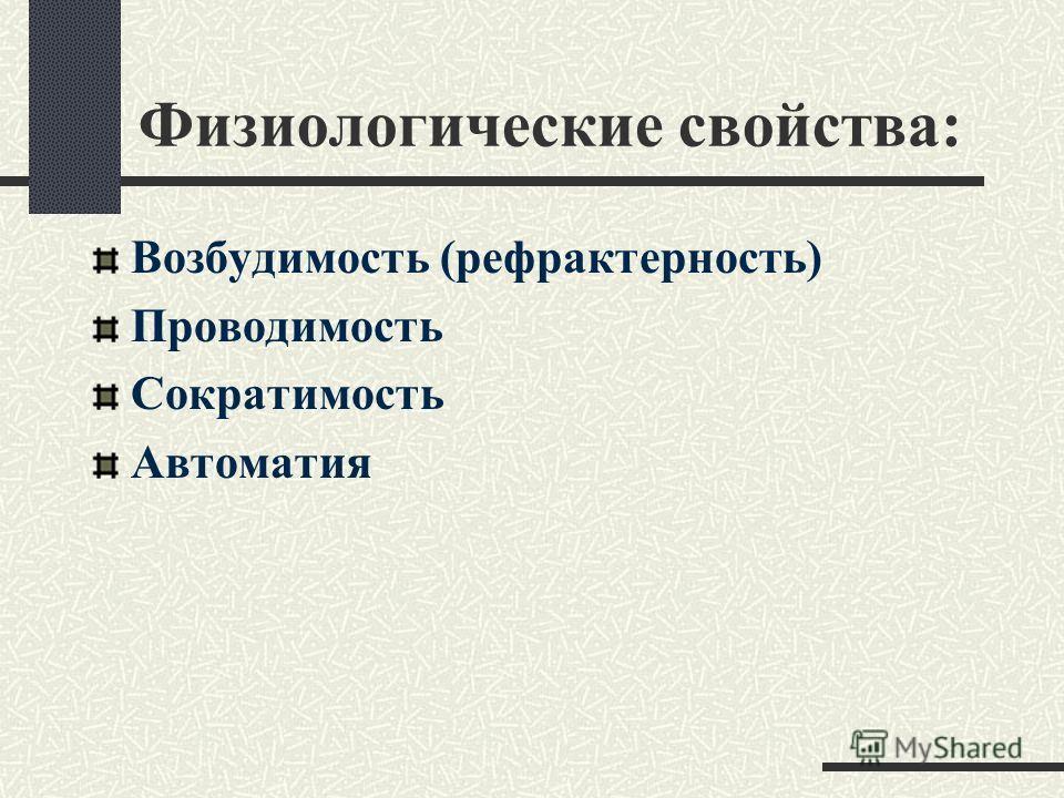 Физиологические свойства: Возбудимость (рефрактерность) Проводимость Сократимость Автоматия