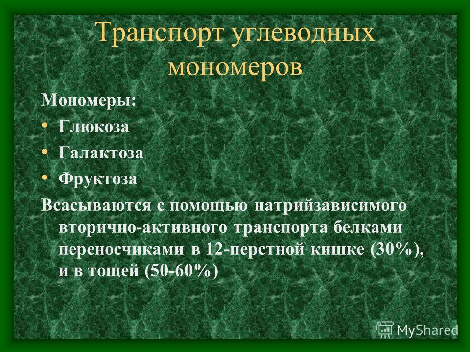 Транспорт углеводных мономеров Мономеры: Глюкоза Галактоза Фруктоза Всасываются с помощью натрийзависимого вторично-активного транспорта белками переносчиками в 12-перстной кишке (30%), и в тощей (50-60%)