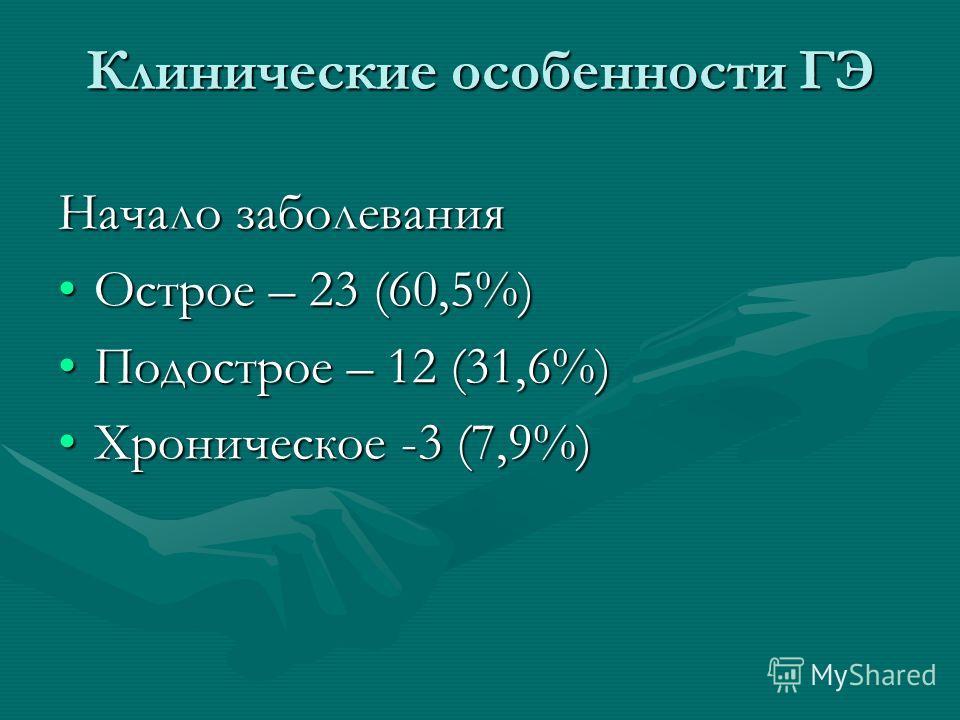 Клинические особенности ГЭ Начало заболевания Острое – 23 (60,5%)Острое – 23 (60,5%) Подострое – 12 (31,6%)Подострое – 12 (31,6%) Хроническое -3 (7,9%)Хроническое -3 (7,9%)