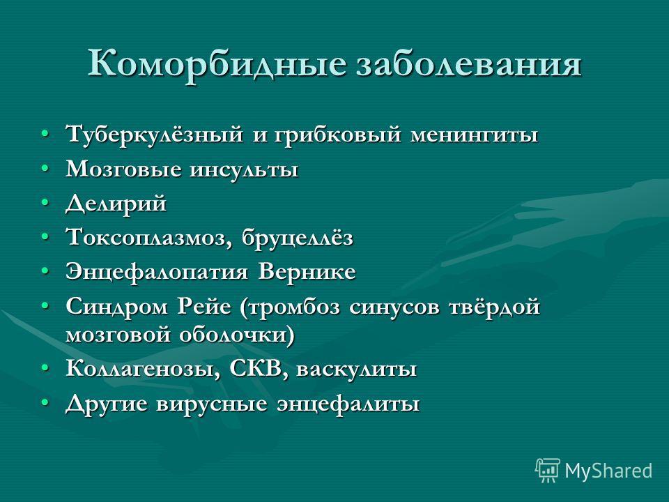 Коморбидные заболевания Туберкулёзный и грибковый менингитыТуберкулёзный и грибковый менингиты Мозговые инсультыМозговые инсульты ДелирийДелирий Токсоплазмоз, бруцеллёзТоксоплазмоз, бруцеллёз Энцефалопатия ВерникеЭнцефалопатия Вернике Синдром Рейе (т