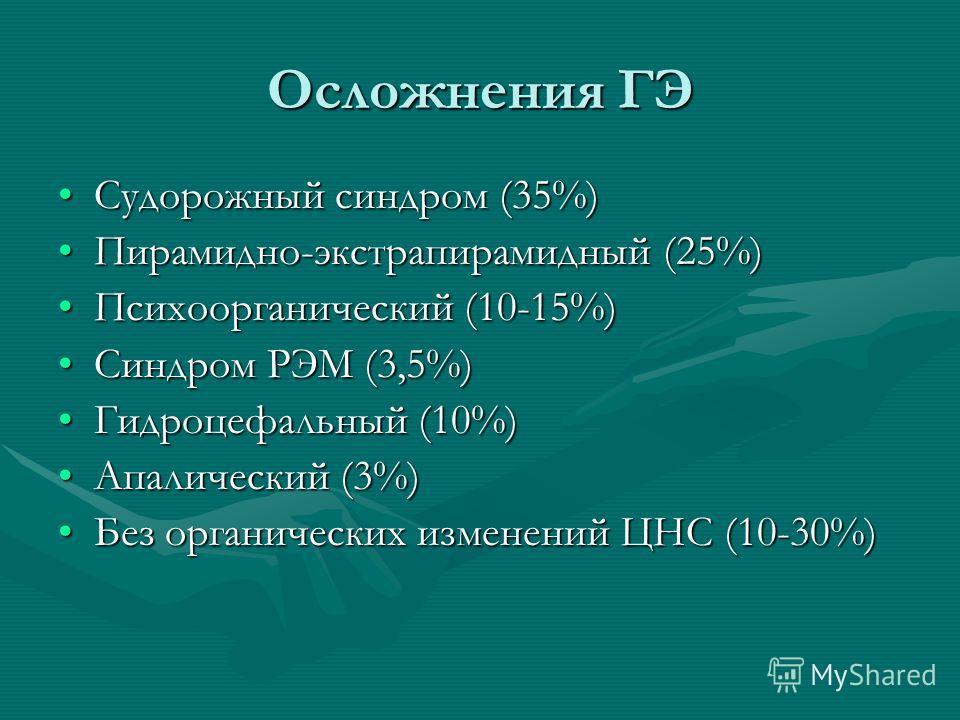 Осложнения ГЭ Судорожный синдром (35%)Судорожный синдром (35%) Пирамидно-экстрапирамидный (25%)Пирамидно-экстрапирамидный (25%) Психоорганический (10-15%)Психоорганический (10-15%) Синдром РЭМ (3,5%)Синдром РЭМ (3,5%) Гидроцефальный (10%)Гидроцефальн