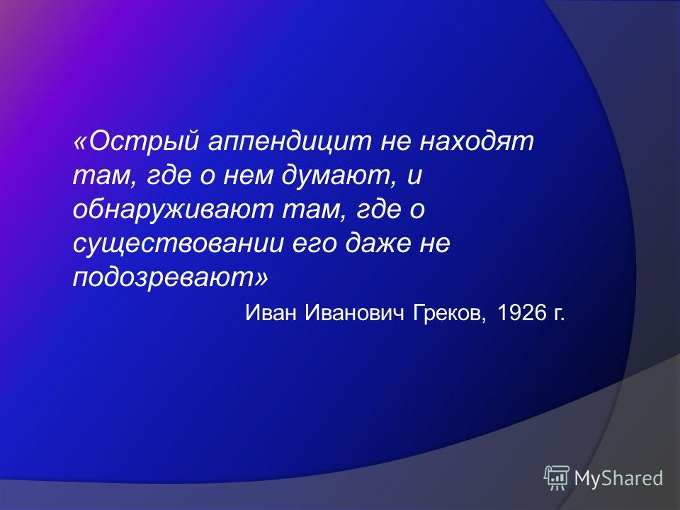 «Острый аппендицит не находят там, где о нем думают, и обнаруживают там, где о существовании его даже не подозревают» Иван Иванович Греков, 1926 г.