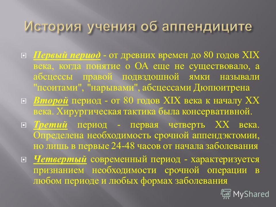 Первый период - от древних времен до 80 годов XIX века, когда понятие о ОА еще не существовало, а абсцессы правой подвздошной ямки называли