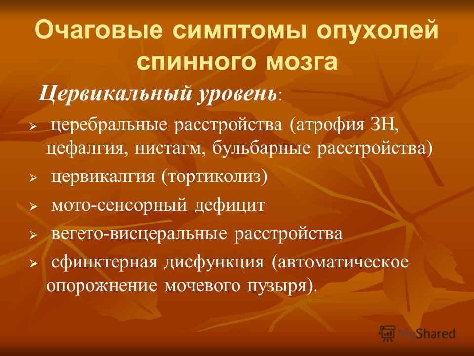 Очаговые симптомы опухолей спинного мозга Цервикальный уровень : церебральные расстройства (атрофия ЗН, цефалгия, нистагм, бульбарные расстройства) цервикалгия (тортиколиз) мото-сенсорный дефицит вегето-висцеральные расстройства сфинктерная дисфункци