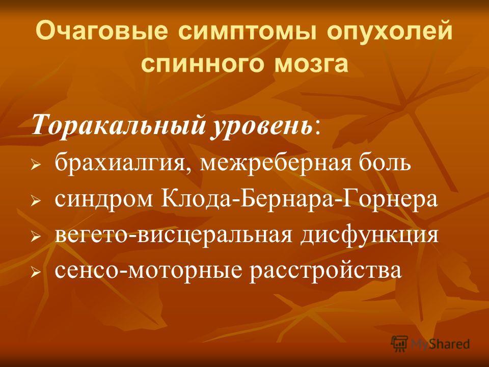 Очаговые симптомы опухолей спинного мозга Торакальный уровень: брахиалгия, межреберная боль синдром Клода-Бернара-Горнера вегето-висцеральная дисфункция сенсо-моторные расстройства