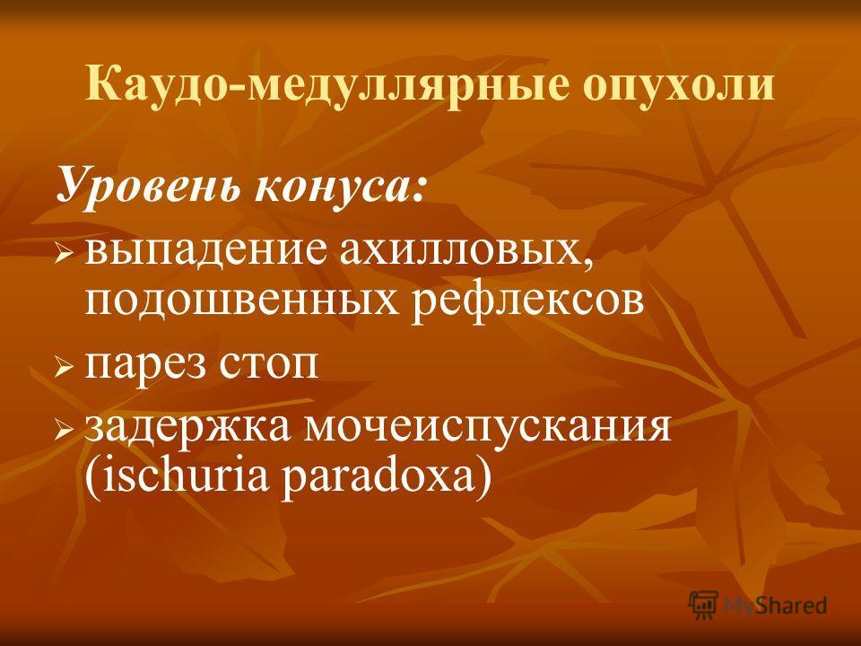 Каудо-медуллярные опухоли Уровень конуса: выпадение ахилловых, подошвенных рефлексов парез стоп задержка мочеиспускания (ischuria paradoxa)