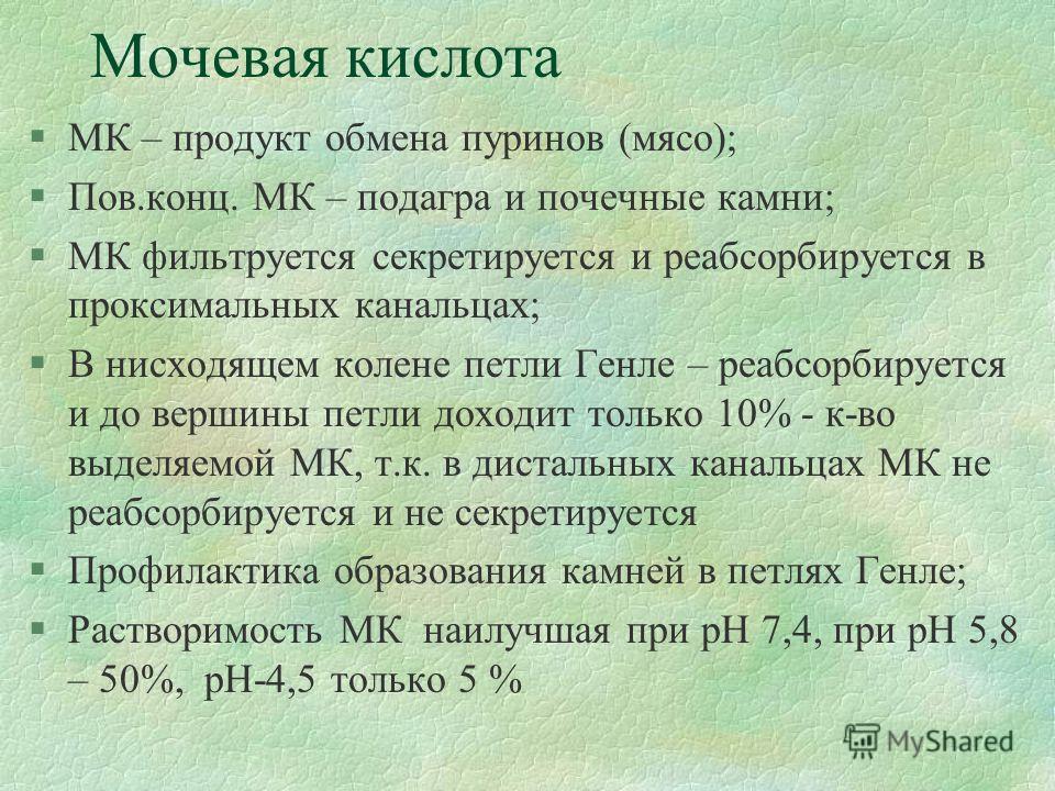 §МК – продукт обмена пуринов (мясо); §Пов.конц. МК – подагра и почечные камни; §МК фильтруется секретируется и реабсорбируется в проксимальных канальцах; §В нисходящем колене петли Генле – реабсорбируется и до вершины петли доходит только 10% - к-во