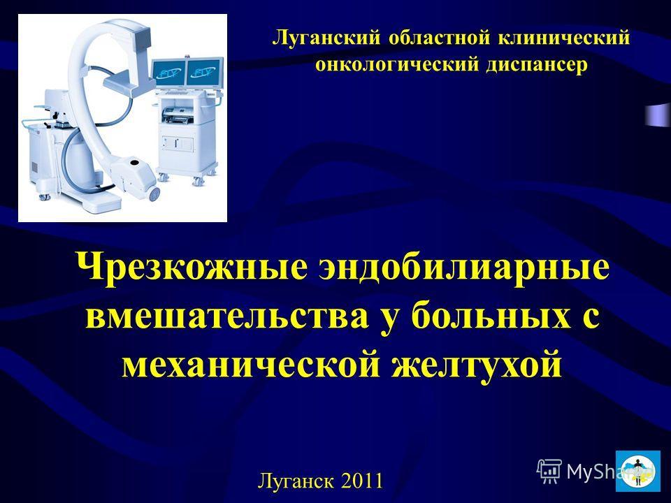 Чрезкожные эндобилиарные вмешательства у больных с механической желтухой Луганский областной клинический онкологический диспансер Луганск 2011