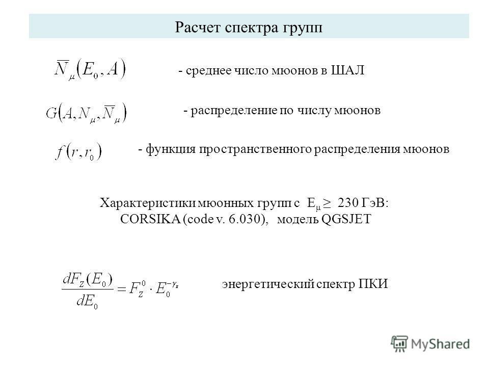 Расчет спектра групп - среднее число мюонов в ШАЛ - функция пространственного распределения мюонов - распределение по числу мюонов Характеристики мюонных групп с E μ 230 ГэВ: CORSIKA (code v. 6.030), модель QGSJET энергетический спектр ПКИ