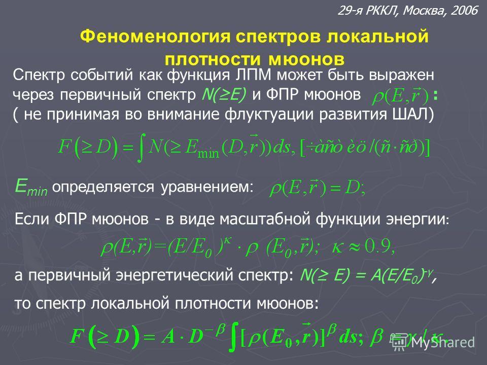 Феноменология спектров локальной плотности мюонов 29-я РККЛ, Москва, 2006 Спектр событий как функция ЛПМ может быть выражен через первичный спектр N(E) и ФПР мюонов : ( не принимая во внимание флуктуации развития ШАЛ) E min определяется уравнением: Е
