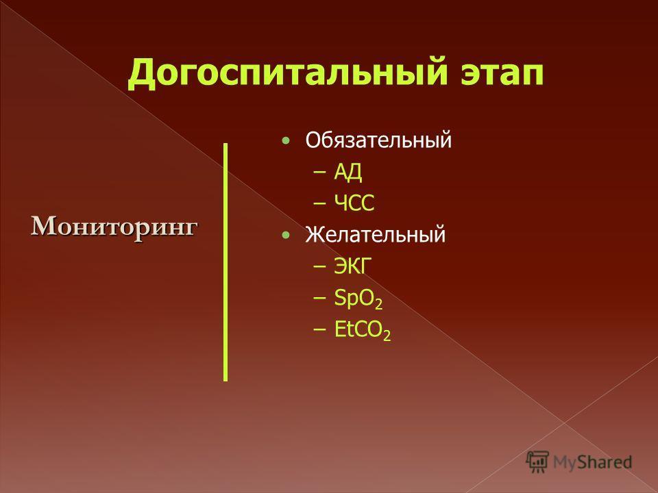 Догоспитальный этап Обязательный –АД –ЧСС Желательный –ЭКГ –SpO 2 –EtCO 2 Мониторинг