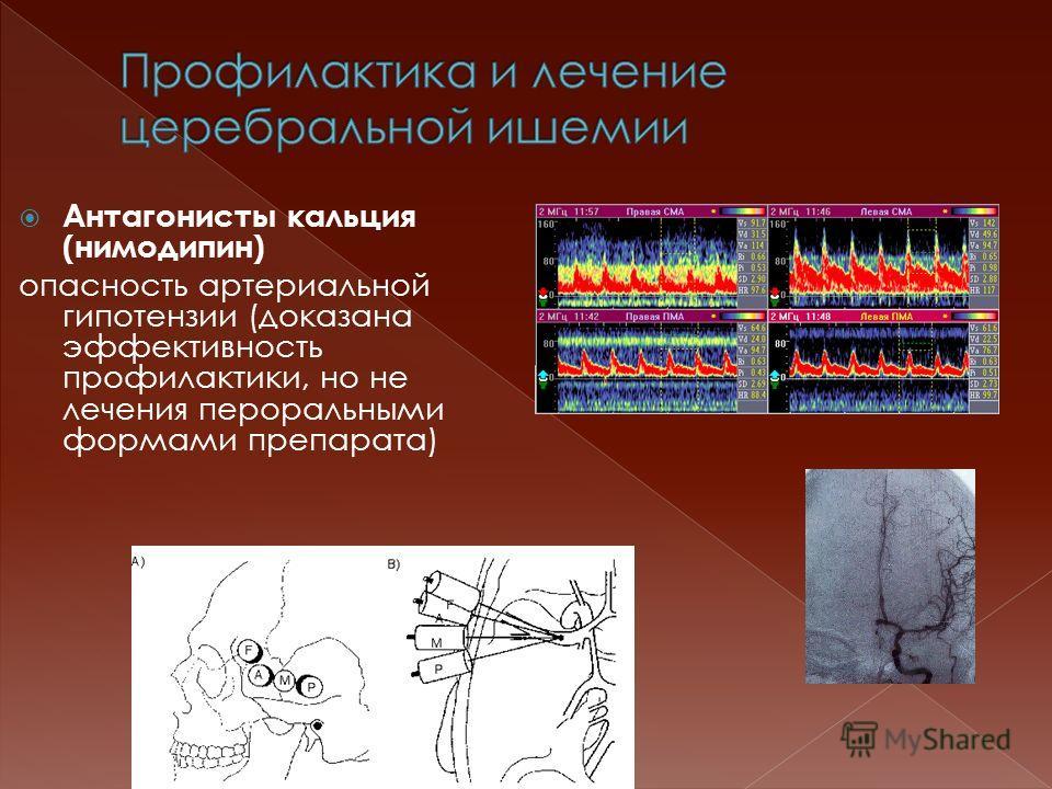 Антагонисты кальция (нимодипин) опасность артериальной гипотензии (доказана эффективность профилактики, но не лечения пероральными формами препарата)