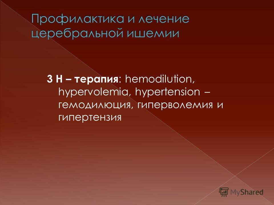 3 Н – терапия : hemodilution, hypervolemia, hypertension – гемодилюция, гиперволемия и гипертензия