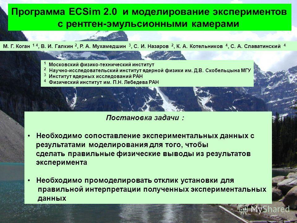 Программа ECSim 2.0 и моделирование экспериментов с рентген-эмульсионными камерами М. Г. Коган 1 4, В. И. Галкин 2, Р. А. Мухамедшин 3, С. И. Назаров 2, К. А. Котельников 4, С. А. Славатинский 4 Постановка задачи : Необходимо сопоставление эксперимен
