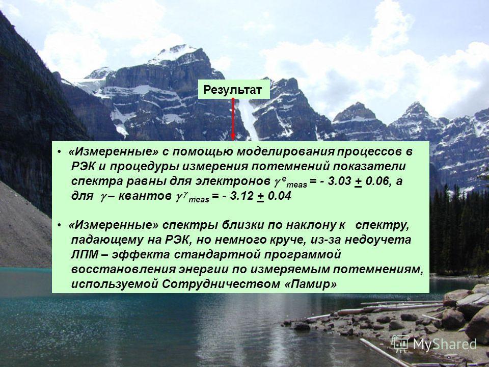 Результат «Измеренные» с помощью моделирования процессов в РЭК и процедуры измерения потемнений показатели спектра равны для электронов e meas = - 3.03 + 0.06, а для – квантов meas = - 3.12 + 0.04 «Измеренные» спектры близки по наклону к спектру, пад