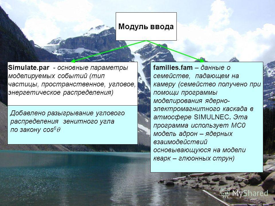 Модуль ввода Simulate.par - основные параметры моделируемых событий (тип частицы, пространственное, угловое, энергетическое распределения) Добавлено разыгрывание углового распределения зенитного угла по закону cos 6 families.fam – данные о семействе,