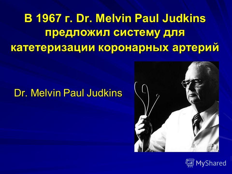 В 1967 г. Dr. Melvin Paul Judkins предложил систему для катетеризации коронарных артерий Dr. Melvin Paul Judkins