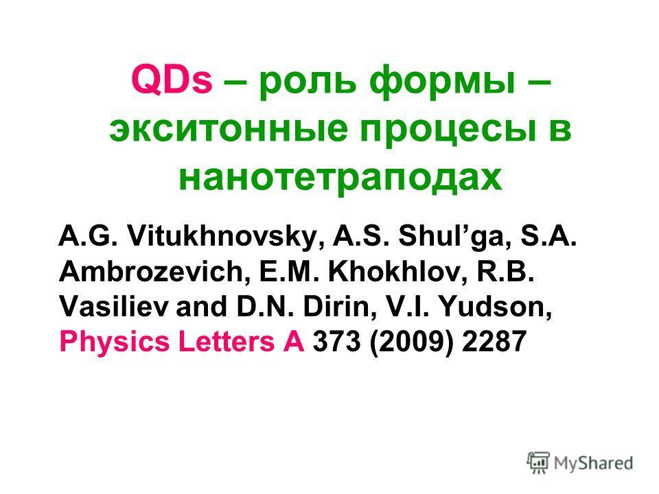 QDs – роль формы – экситонные процесы в нанотетраподах A.G. Vitukhnovsky, A.S. Shulga, S.A. Ambrozevich, E.M. Khokhlov, R.B. Vasiliev and D.N. Dirin, V.I. Yudson, Physics Letters A 373 (2009) 2287