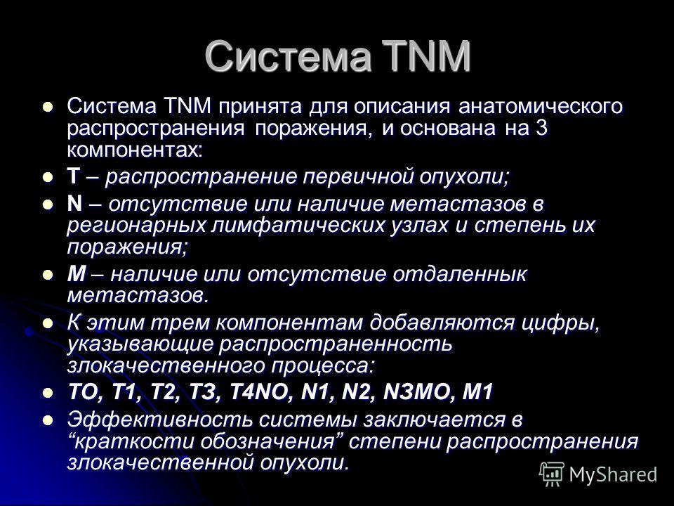 Система TNM Система ТNМ принята для описания анатомического распространения поражения, и основана на 3 компонентах: Система ТNМ принята для описания анатомического распространения поражения, и основана на 3 компонентах: Т – распространение первичной