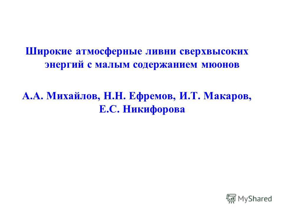 Широкие атмосферные ливни сверхвысоких энергий с малым содержанием мюонов А.А. Михайлов, Н.Н. Ефремов, И.Т. Макаров, Е.С. Никифорова